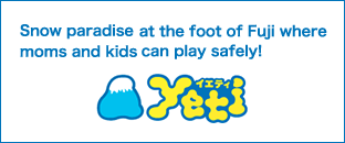 Yeti Snow paradise at the foot of Fuji where moms and kids can play safely!