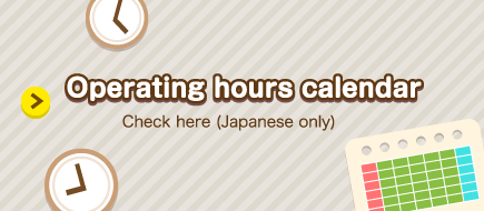 Operating hours calendar Check here (Japanese only)